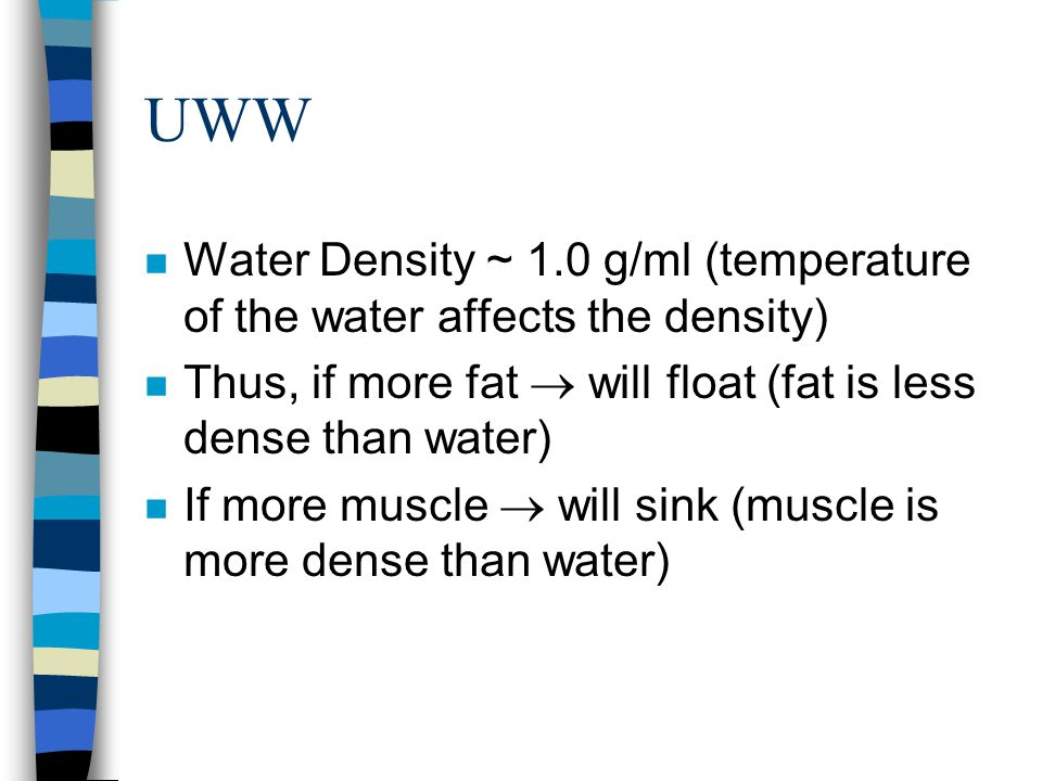 UWW Water Density ~ 1.0 g/ml (temperature of the water affects the density) Thus, if more fat  will float (fat is less dense than water)
