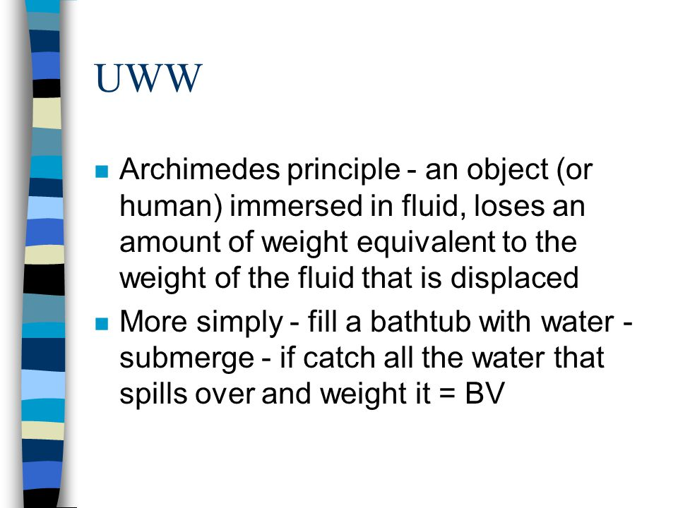 UWW Archimedes principle - an object (or human) immersed in fluid, loses an amount of weight equivalent to the weight of the fluid that is displaced.