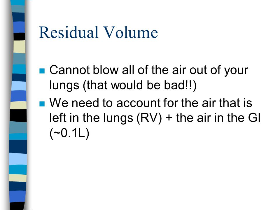 Residual Volume Cannot blow all of the air out of your lungs (that would be bad!!)