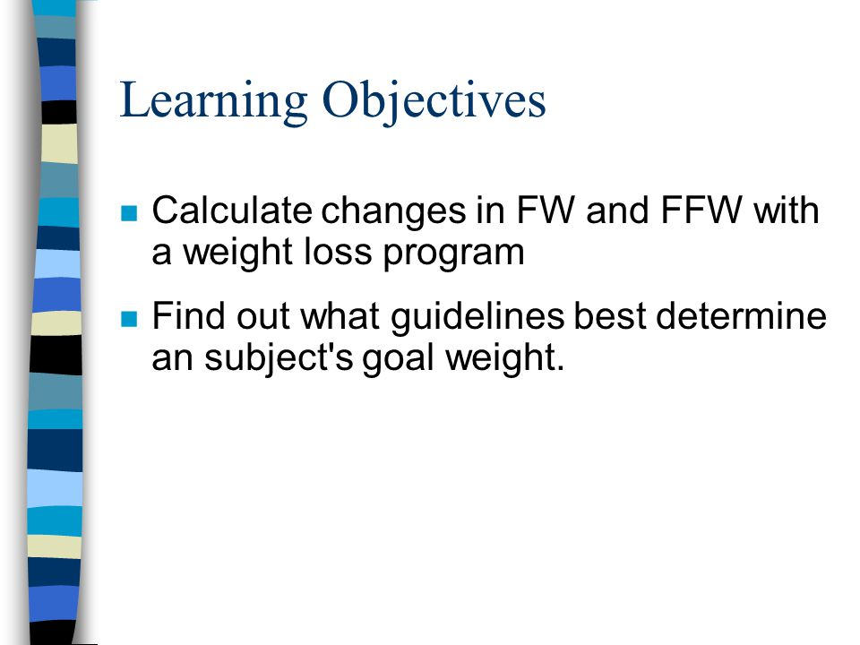 Learning Objectives Calculate changes in FW and FFW with a weight loss program.