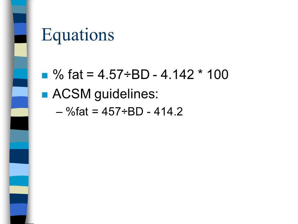 Equations % fat = 4.57÷BD - 4.142 * 100 ACSM guidelines: