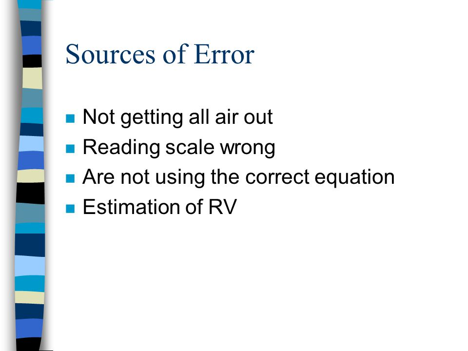 Sources of Error Not getting all air out Reading scale wrong