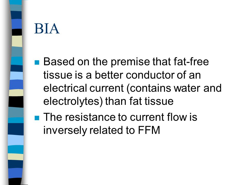 BIA Based on the premise that fat-free tissue is a better conductor of an electrical current (contains water and electrolytes) than fat tissue.