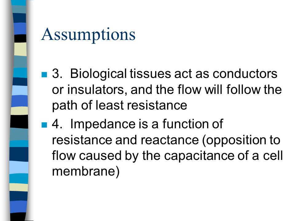 Assumptions 3. Biological tissues act as conductors or insulators, and the flow will follow the path of least resistance.