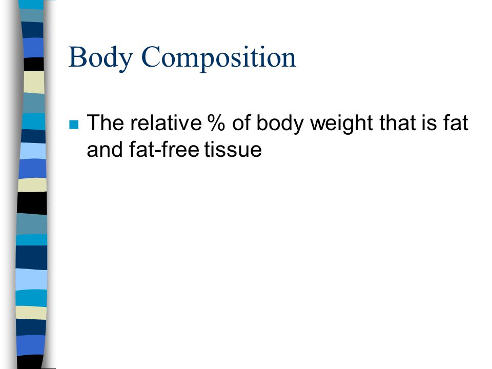 Body Composition The relative % of body weight that is fat and fat-free tissue