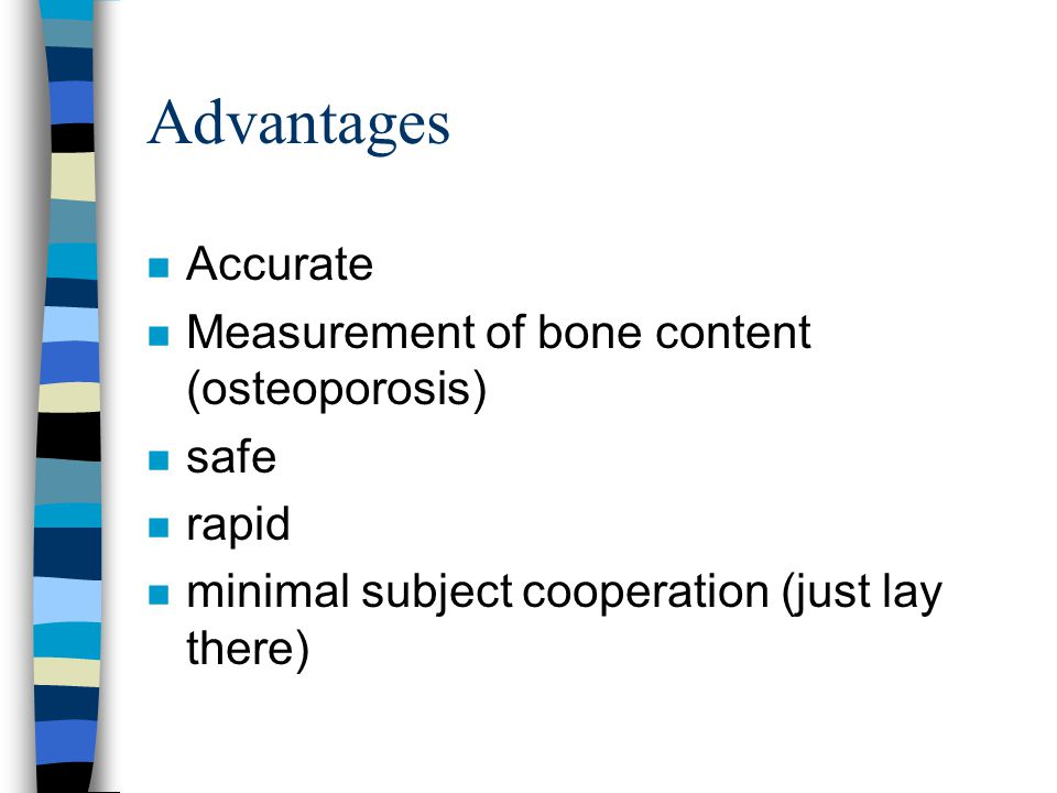 Advantages Accurate Measurement of bone content (osteoporosis) safe