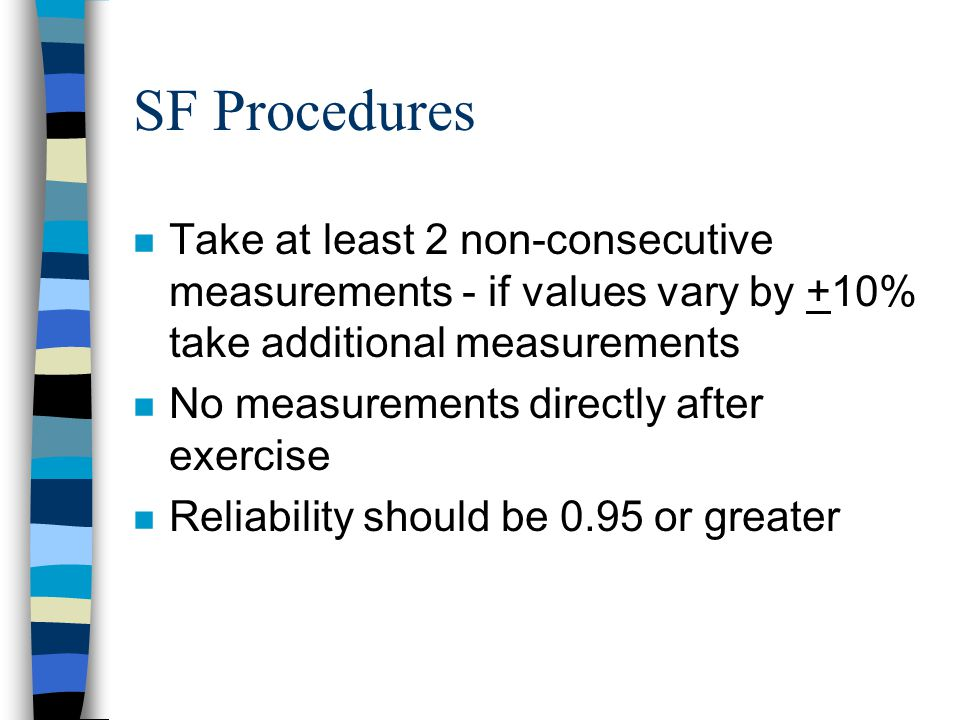 SF Procedures Take at least 2 non-consecutive measurements - if values vary by +10% take additional measurements.