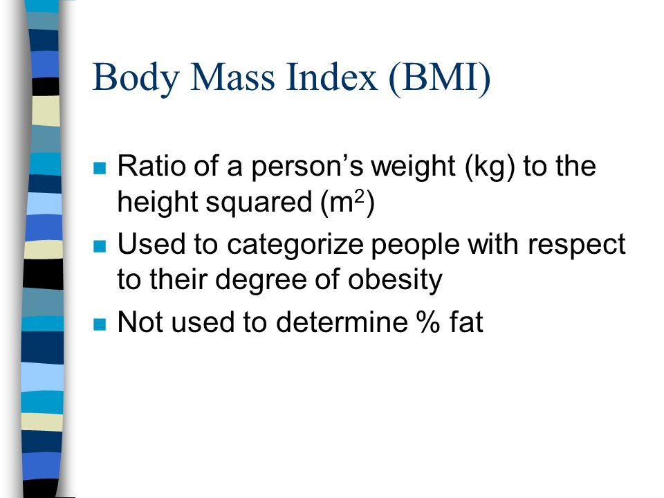 Body Mass Index (BMI) Ratio of a person's weight (kg) to the height squared (m2) Used to categorize people with respect to their degree of obesity.