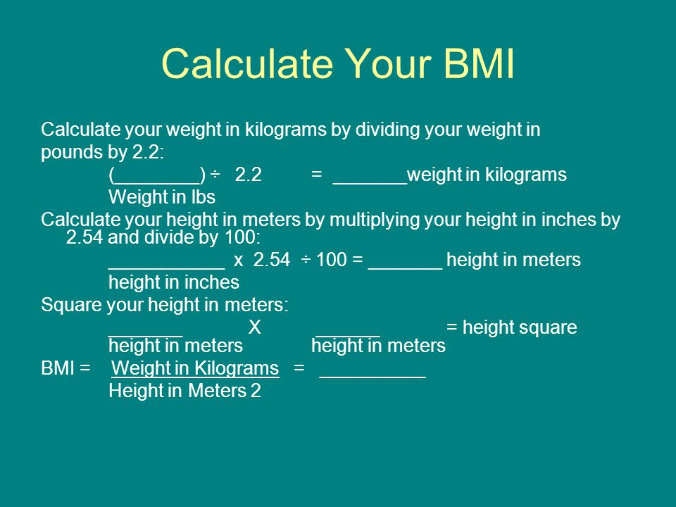 Calculate Your BMI Calculate your weight in kilograms by dividing your weight in. pounds by 2.2: (________) ÷ 2.2 = _______weight in kilograms.