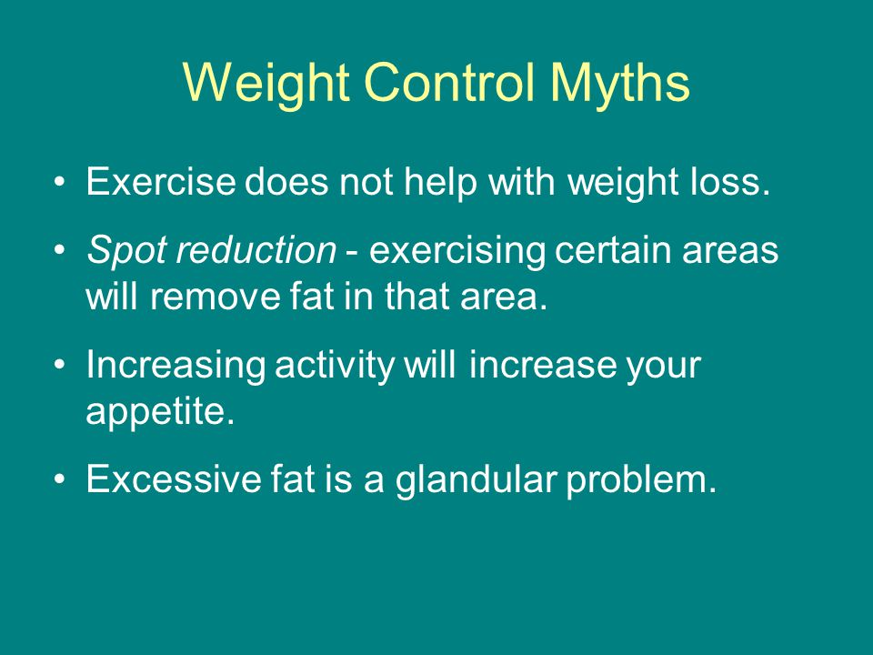 Weight Control Myths Exercise does not help with weight loss.