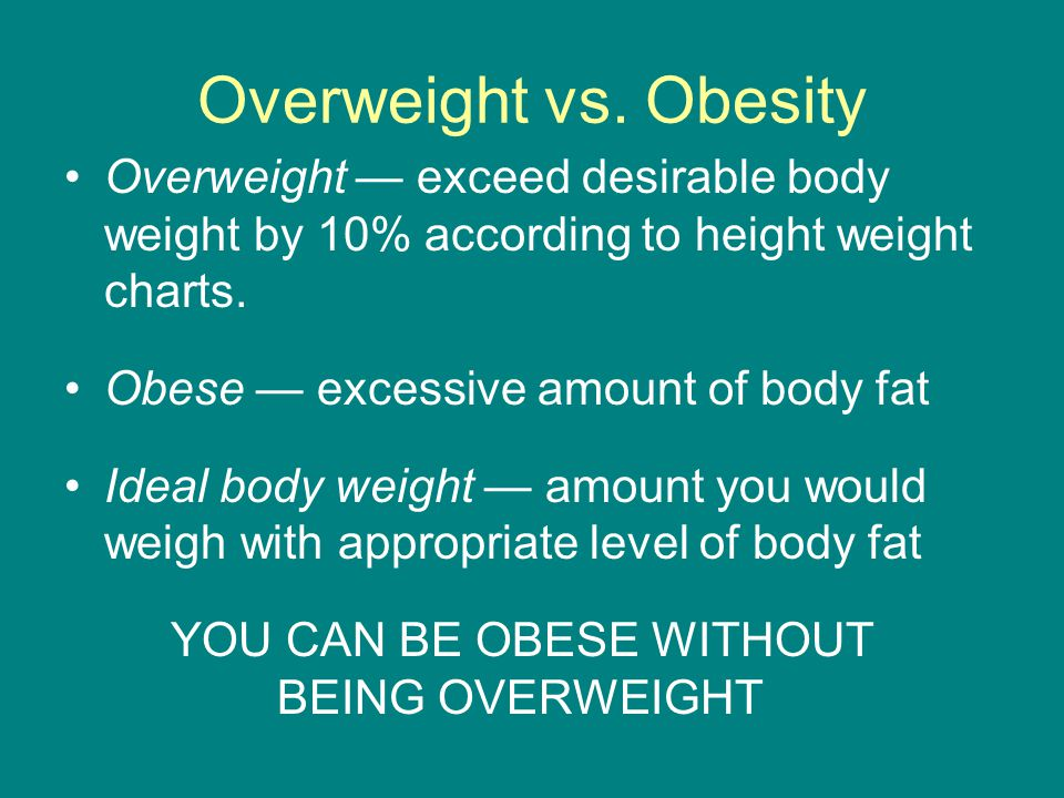 Overweight vs. Obesity Overweight — exceed desirable body weight by 10% according to height weight charts.