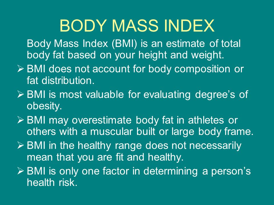 BODY MASS INDEX Body Mass Index (BMI) is an estimate of total body fat based on your height and weight.