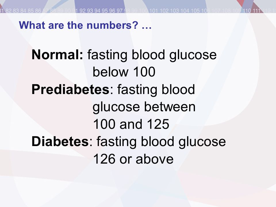 Normal: fasting blood glucose below 100 Prediabetes: fasting blood