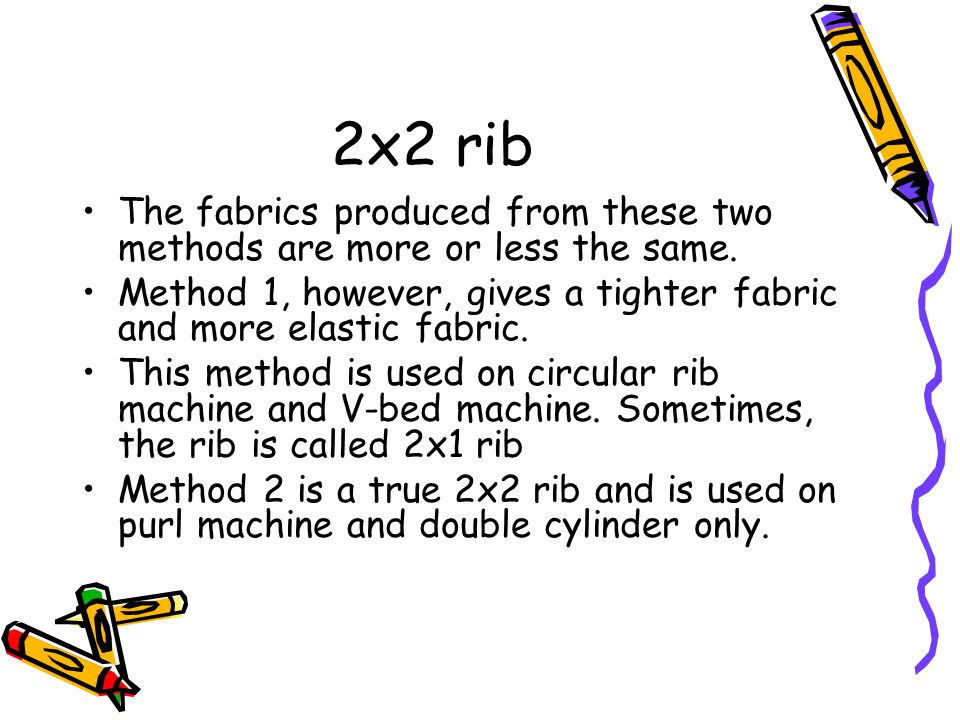2x2 rib The fabrics produced from these two methods are more or less the same. Method 1, however, gives a tighter fabric and more elastic fabric.