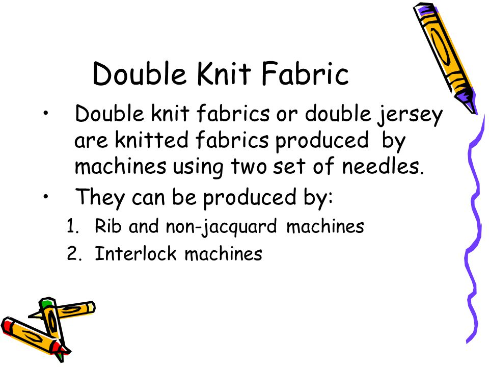 Double Knit Fabric Double knit fabrics or double jersey are knitted fabrics produced by machines using two set of needles.