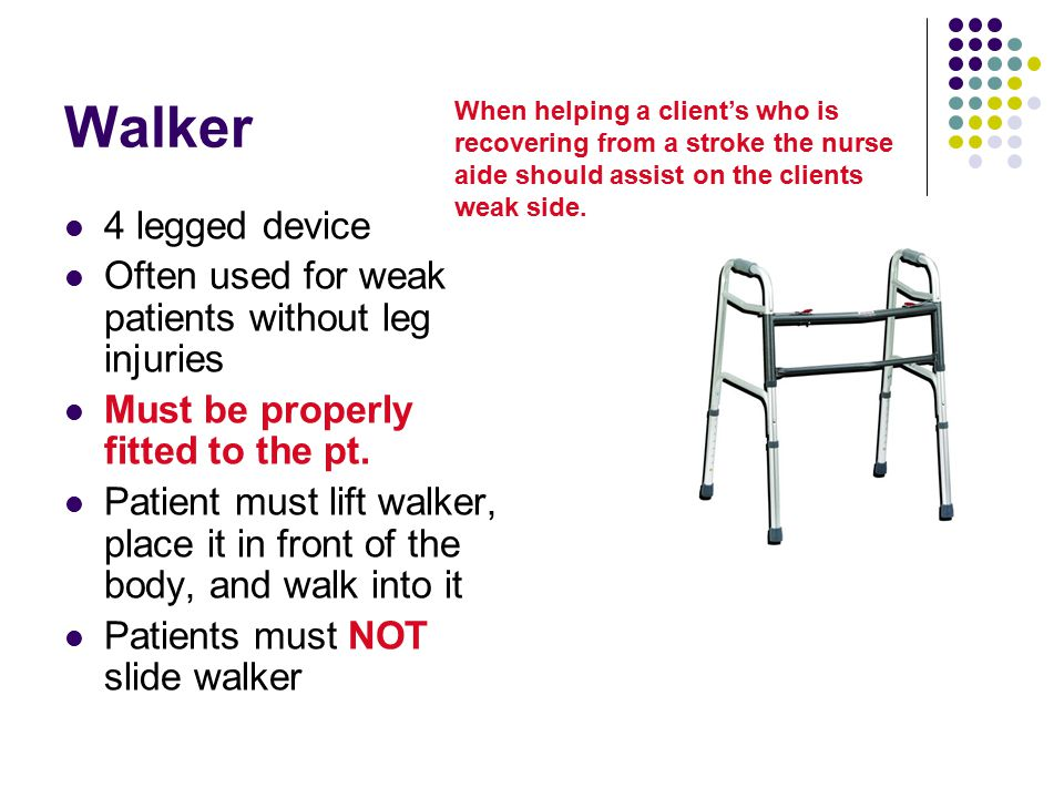 Walker When helping a client's who is recovering from a stroke the nurse aide should assist on the clients weak side.