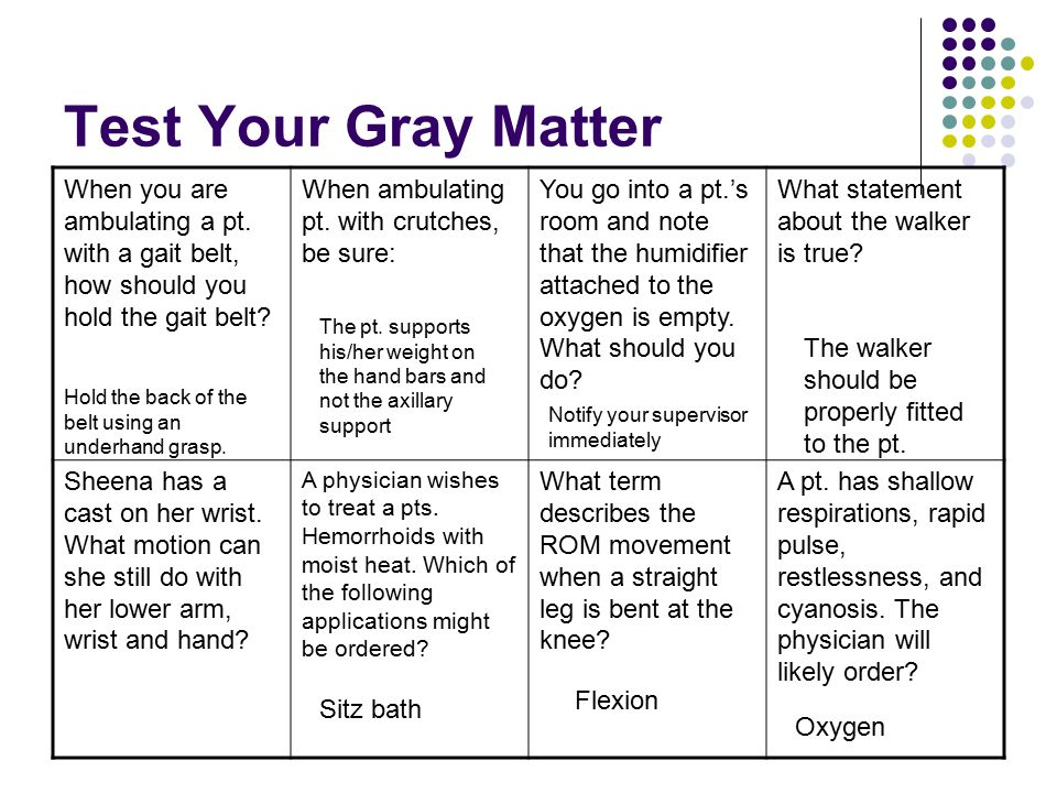 Test Your Gray Matter When you are ambulating a pt. with a gait belt, how should you hold the gait belt