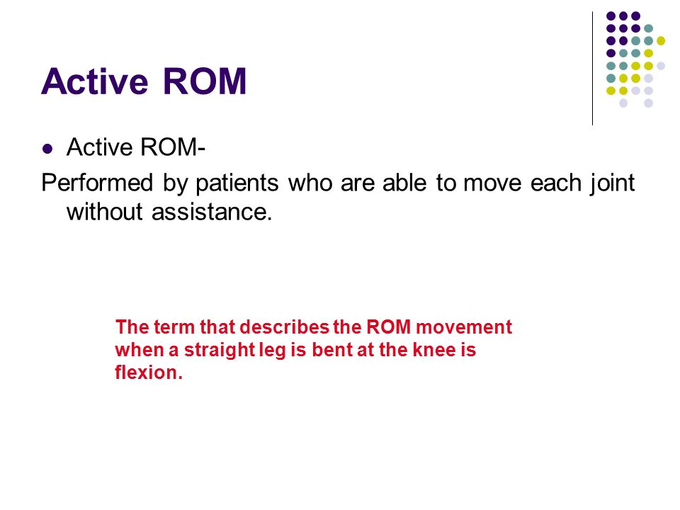 Active ROM Active ROM- Performed by patients who are able to move each joint without assistance.