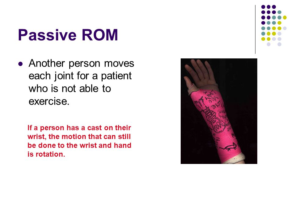Passive ROM Another person moves each joint for a patient who is not able to exercise.