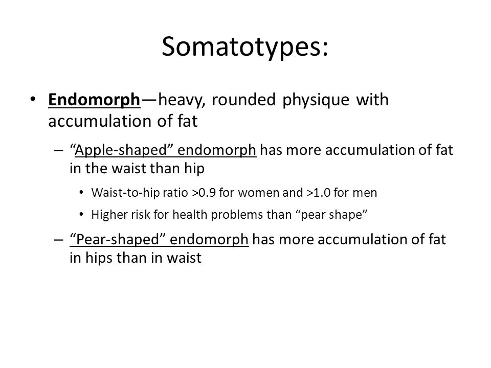 Somatotypes: Endomorph—heavy, rounded physique with accumulation of fat. Apple-shaped endomorph has more accumulation of fat in the waist than hip.