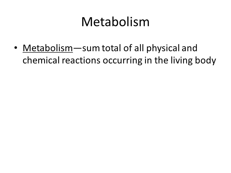 Metabolism Metabolism—sum total of all physical and chemical reactions occurring in the living body