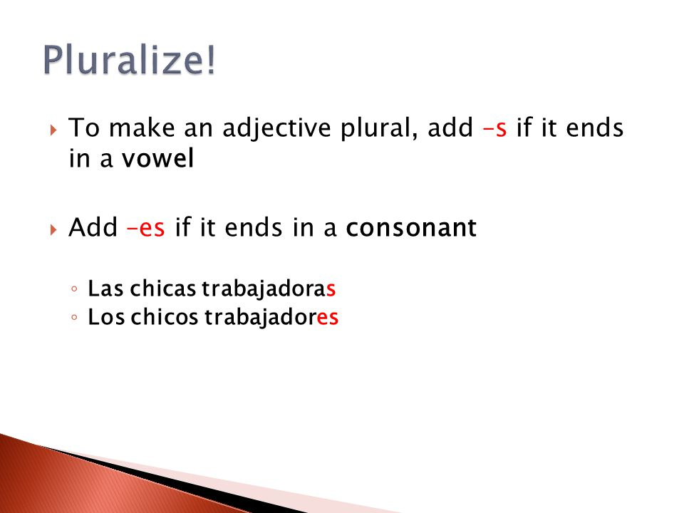 Pluralize! To make an adjective plural, add –s if it ends in a vowel