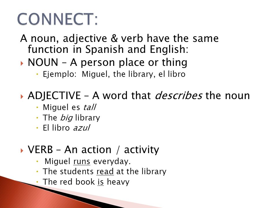 CONNECT: A noun, adjective & verb have the same function in Spanish and English: NOUN – A person place or thing.