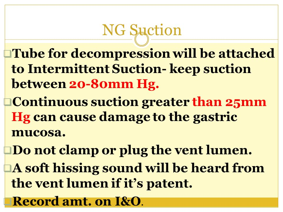 NG Suction Tube for decompression will be attached to Intermittent Suction- keep suction between 20-80mm Hg.