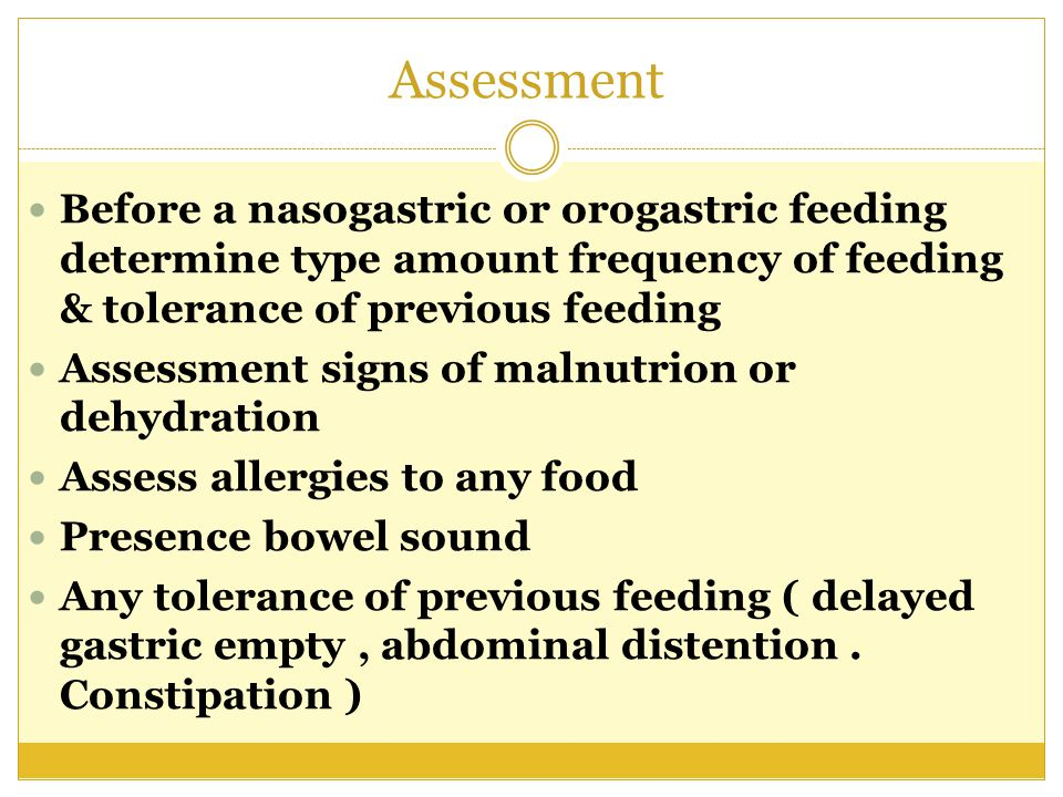 Assessment Before a nasogastric or orogastric feeding determine type amount frequency of feeding & tolerance of previous feeding.