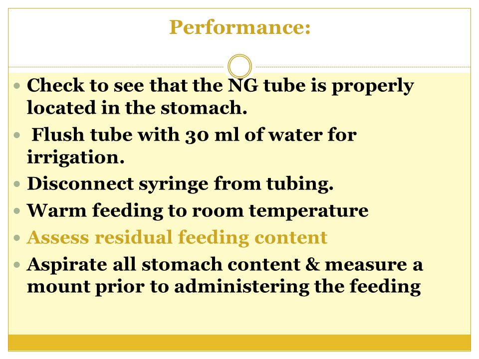 Performance: Check to see that the NG tube is properly located in the stomach. Flush tube with 30 ml of water for irrigation.