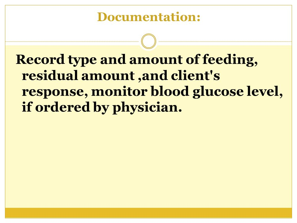 Documentation: Record type and amount of feeding, residual amount ,and client s response, monitor blood glucose level, if ordered by physician.