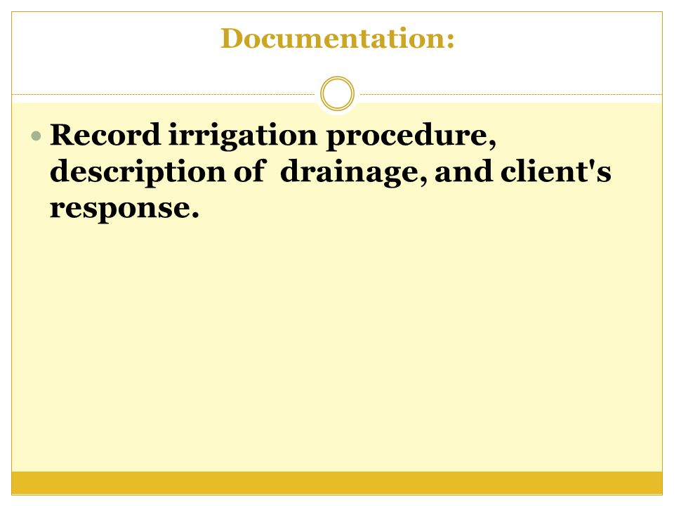 Documentation: Record irrigation procedure, description of drainage, and client s response.