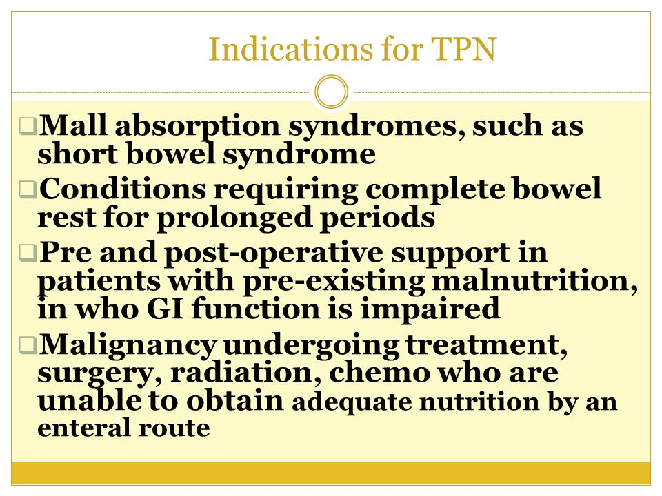Indications for TPN Mall absorption syndromes, such as short bowel syndrome. Conditions requiring complete bowel rest for prolonged periods.