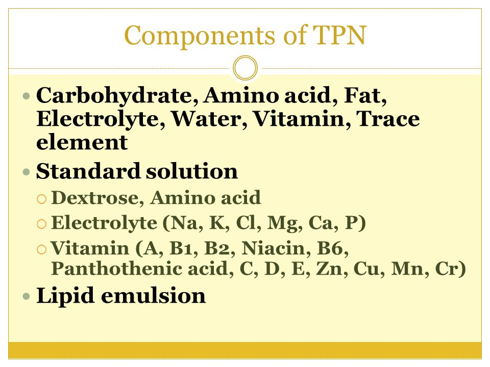 Components of TPN Carbohydrate, Amino acid, Fat, Electrolyte, Water, Vitamin, Trace element. Standard solution.