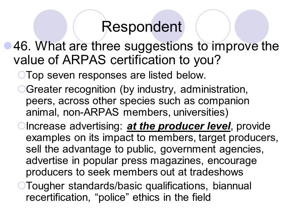 Respondent 46. What are three suggestions to improve the value of ARPAS certification to you Top seven responses are listed below.