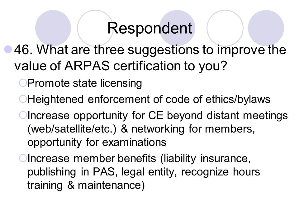 Respondent 46. What are three suggestions to improve the value of ARPAS certification to you Promote state licensing.