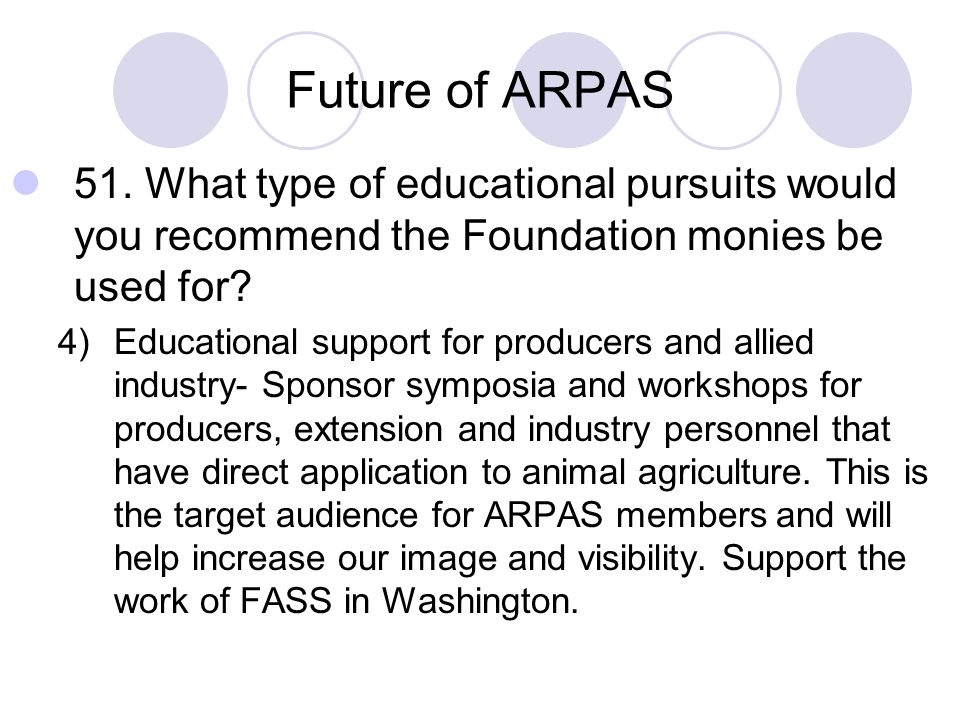Future of ARPAS 51. What type of educational pursuits would you recommend the Foundation monies be used for