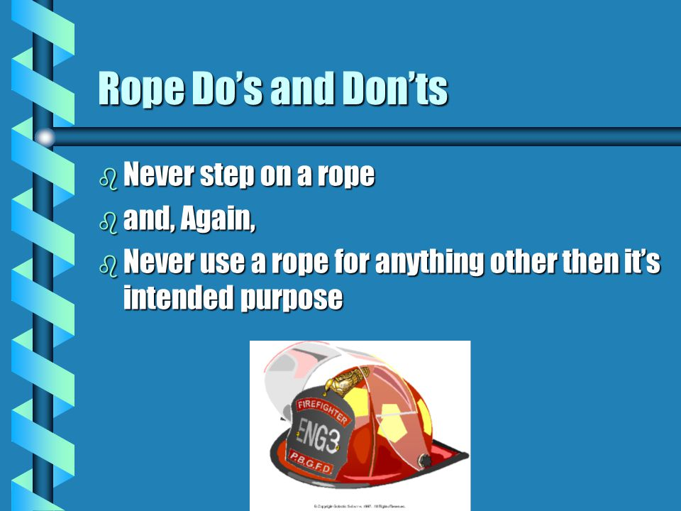 Rope Do's and Don'ts Never step on a rope and, Again,
