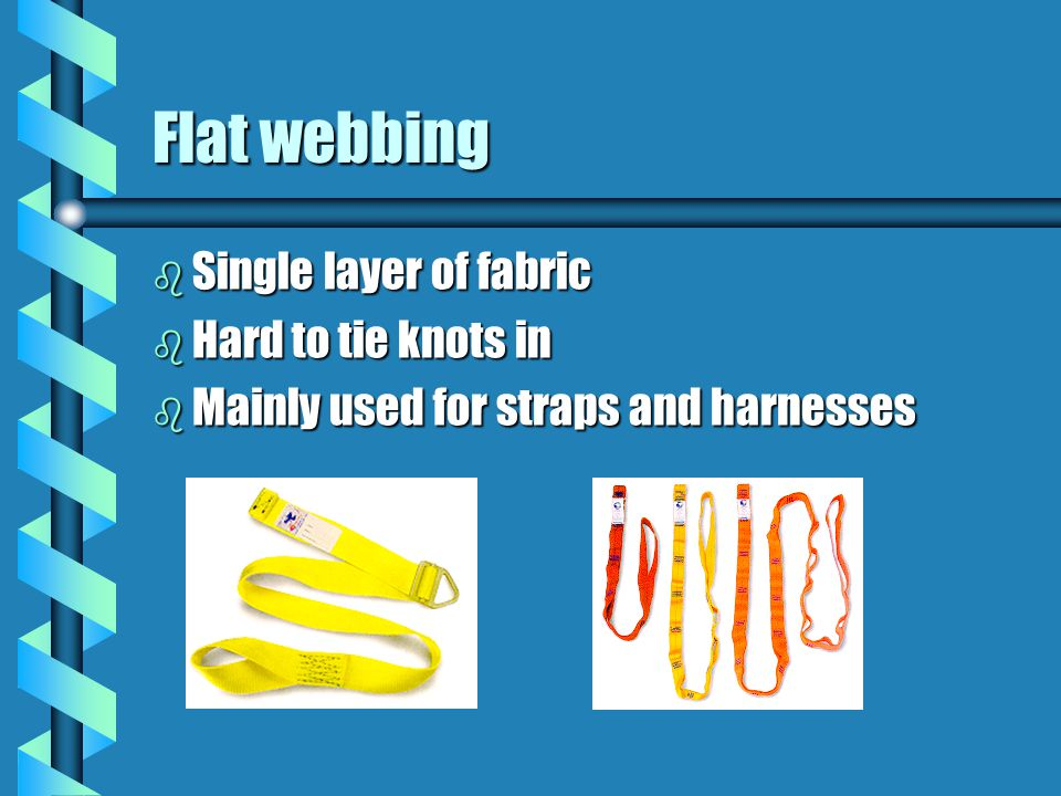 Flat webbing Single layer of fabric Hard to tie knots in