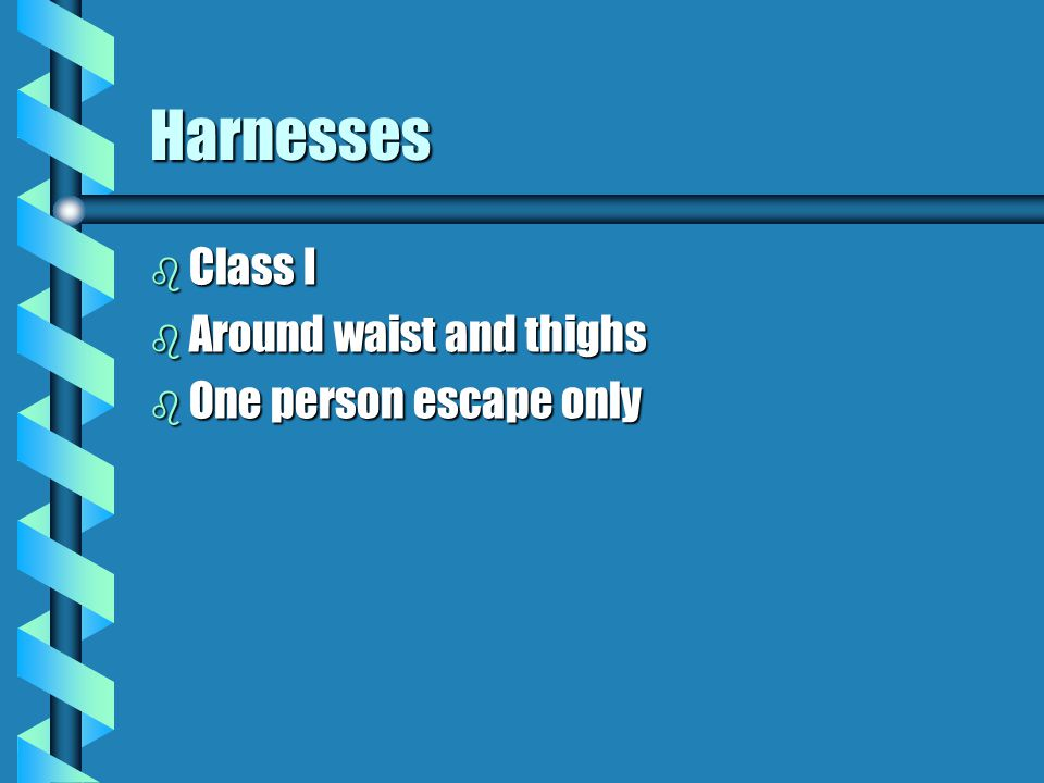 Harnesses Class I Around waist and thighs One person escape only 27