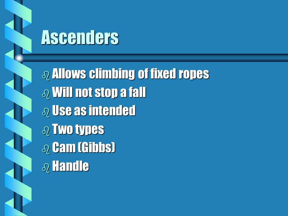 Ascenders Allows climbing of fixed ropes Will not stop a fall