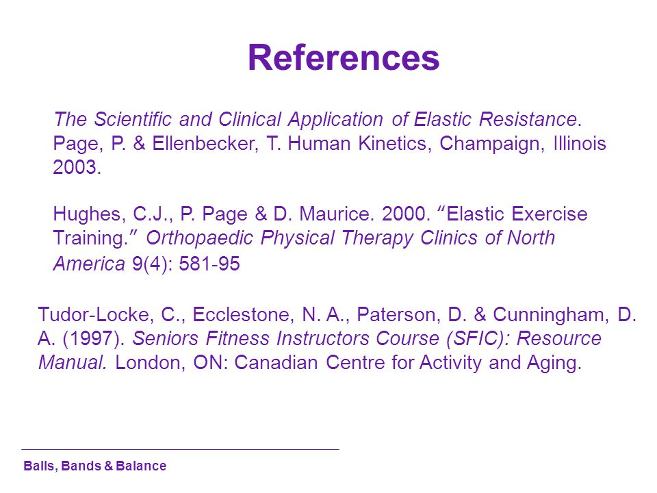 References The Scientific and Clinical Application of Elastic Resistance. Page, P. & Ellenbecker, T. Human Kinetics, Champaign, Illinois 2003.