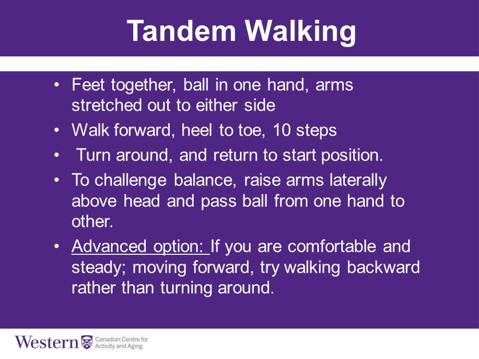 Tandem Walking Feet together, ball in one hand, arms stretched out to either side. Walk forward, heel to toe, 10 steps.