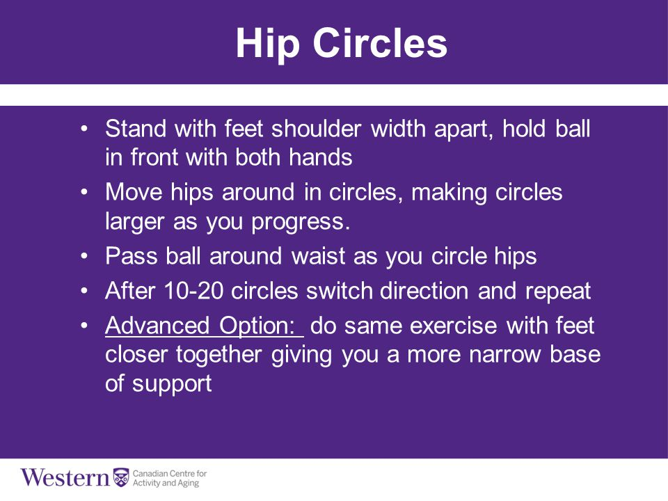 Hip Circles Stand with feet shoulder width apart, hold ball in front with both hands.