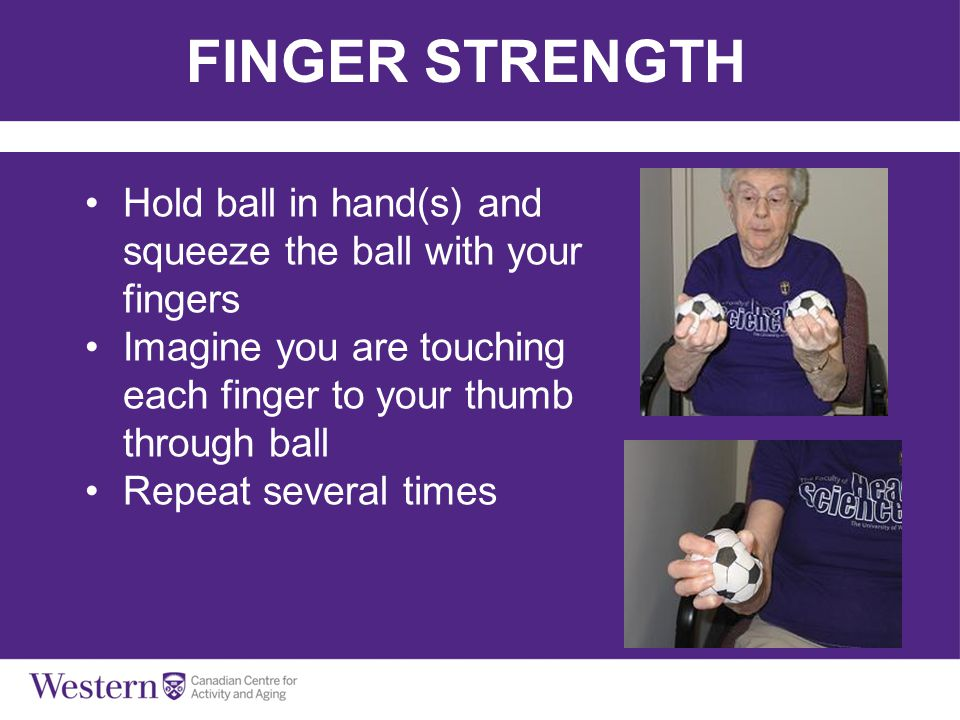 FINGER STRENGTH Hold ball in hand(s) and squeeze the ball with your fingers. Imagine you are touching each finger to your thumb through ball.