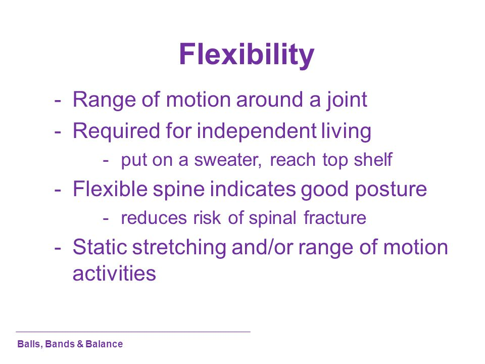 Flexibility Range of motion around a joint