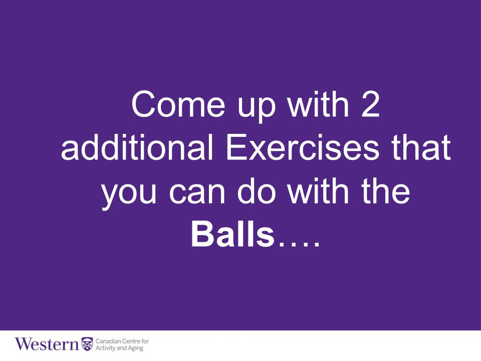 Come up with 2 additional Exercises that you can do with the Balls….