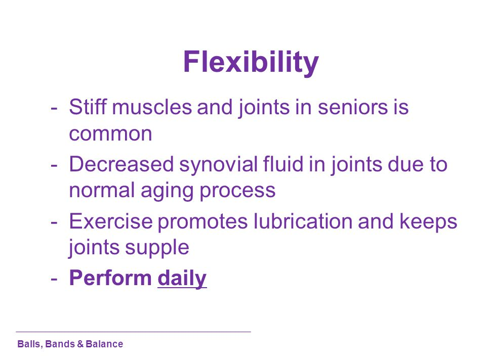 Flexibility Stiff muscles and joints in seniors is common