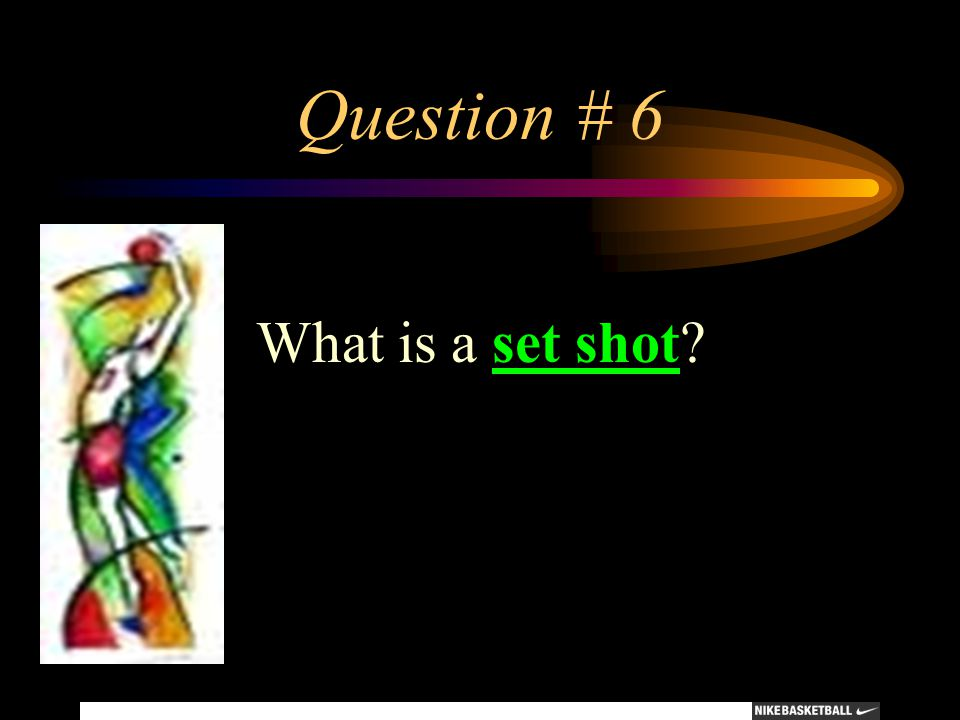 Question # 6 What is a set shot