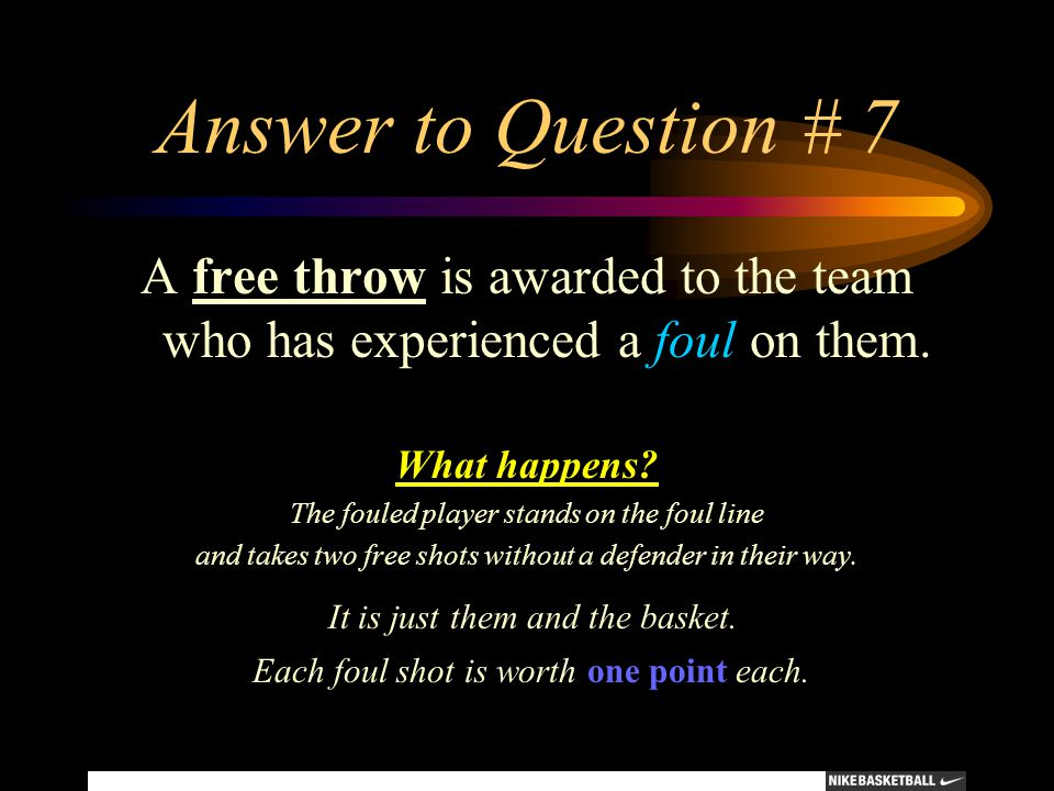 Answer to Question # 7 A free throw is awarded to the team who has experienced a foul on them. What happens